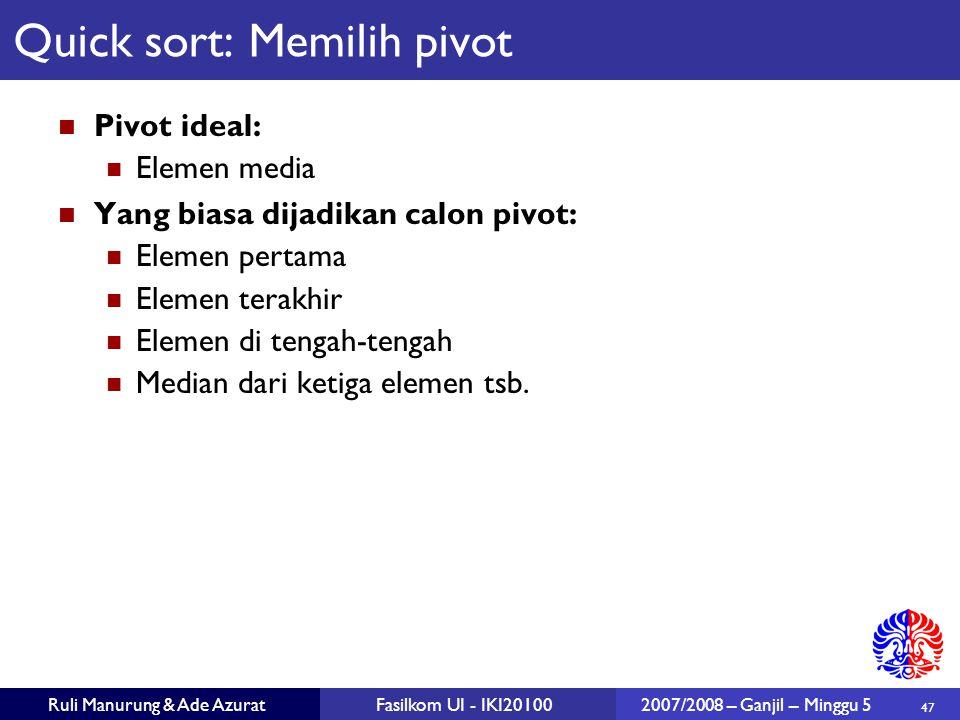 47 Ruli Manurung & Ade AzuratFasilkom UI - IKI201002007/2008 – Ganjil – Minggu 5 Quick sort: Memilih pivot Pivot ideal: Elemen media Yang biasa dijadi