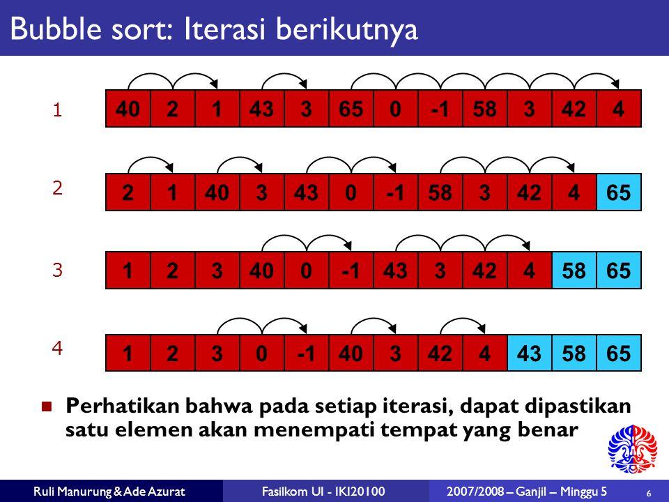 6 Ruli Manurung & Ade AzuratFasilkom UI - IKI201002007/2008 – Ganjil – Minggu 5 Bubble sort: Iterasi berikutnya 4021433650583424 6521403430583424 6558 123400433424 1234006543583424 1 2 3 4 Perhatikan bahwa pada setiap iterasi, dapat dipastikan satu elemen akan menempati tempat yang benar