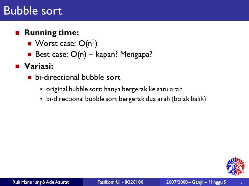 9 Ruli Manurung & Ade AzuratFasilkom UI - IKI201002007/2008 – Ganjil – Minggu 5 Bubble sort Running time: Worst case: O(n 2 ) Best case: O(n) – kapan?