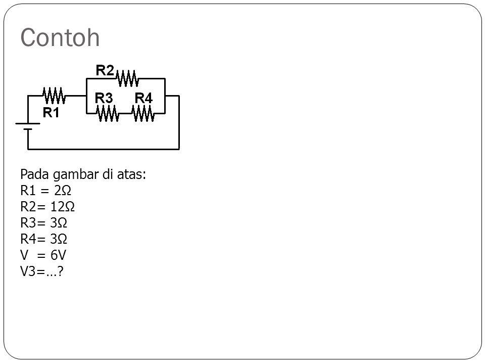 Contoh Pada gambar di atas: R1 = 6 Ω R2 = 1 Ω R3 = 4 Ω R4 = 4 Ω R5 = 3 Ω V = 6 V V5 = …? I4 =…?