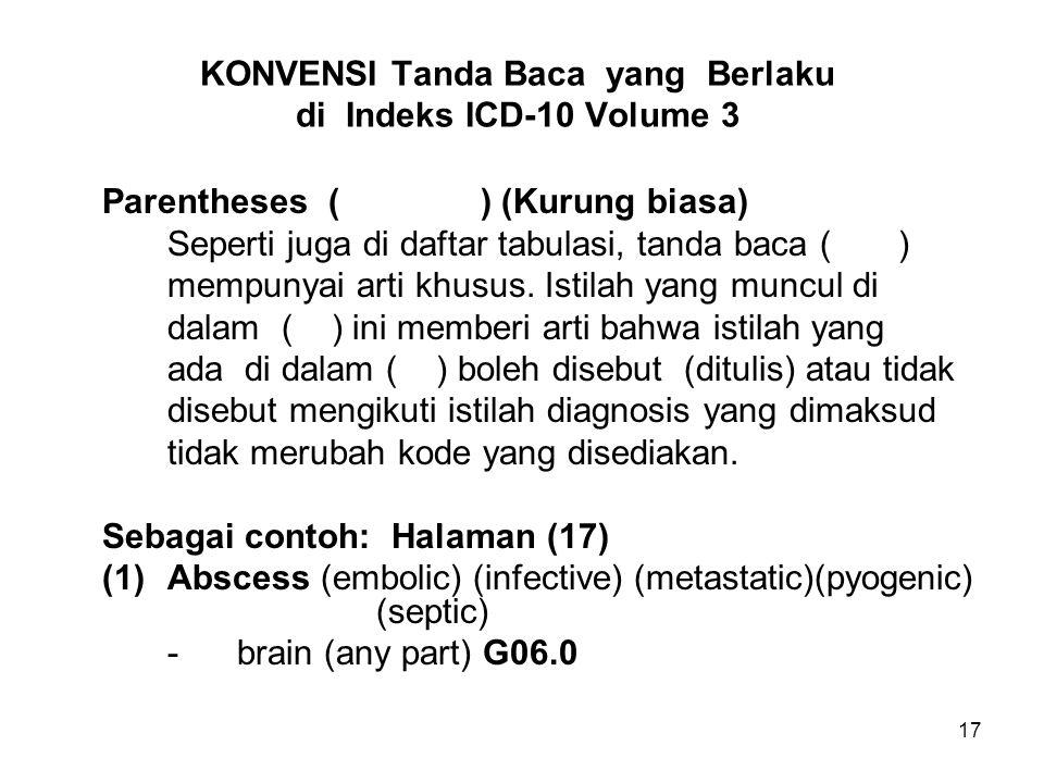 17 KONVENSI Tanda Baca yang Berlaku di Indeks ICD-10 Volume 3 Parentheses () (Kurung biasa) Seperti juga di daftar tabulasi, tanda baca ( ) mempunyai arti khusus.