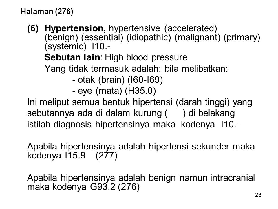 23 Halaman (276) (6)Hypertension, hypertensive (accelerated) (benign) (essential) (idiopathic) (malignant) (primary) (systemic) I10.- Sebutan lain: Hi