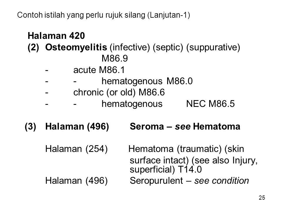 25 Contoh istilah yang perlu rujuk silang (Lanjutan-1) Halaman 420 (2)Osteomyelitis (infective) (septic) (suppurative) M86.9 -acute M86.1 --hematogenous M86.0 -chronic (or old) M86.6 --hematogenousNEC M86.5 (3)Halaman (496)Seroma – see Hematoma Halaman (254) Hematoma (traumatic) (skin surface intact) (see also Injury, superficial) T14.0 Halaman (496)Seropurulent – see condition
