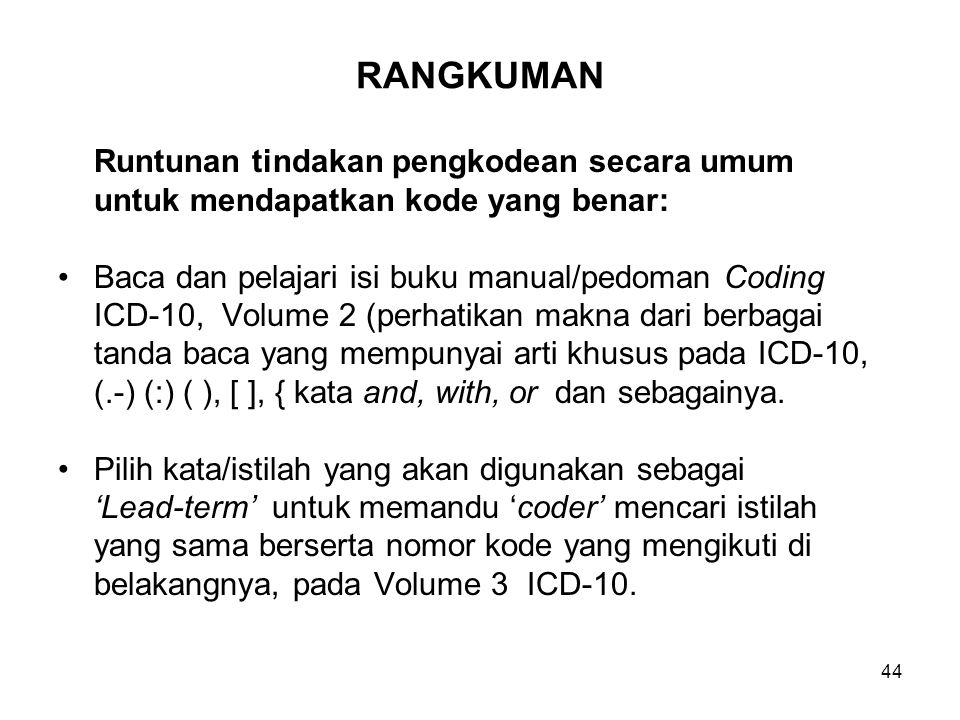 44 RANGKUMAN Runtunan tindakan pengkodean secara umum untuk mendapatkan kode yang benar: Baca dan pelajari isi buku manual/pedoman Coding ICD-10, Volume 2 (perhatikan makna dari berbagai tanda baca yang mempunyai arti khusus pada ICD-10, (.-) (:) ( ), [ ], { kata and, with, or dan sebagainya.