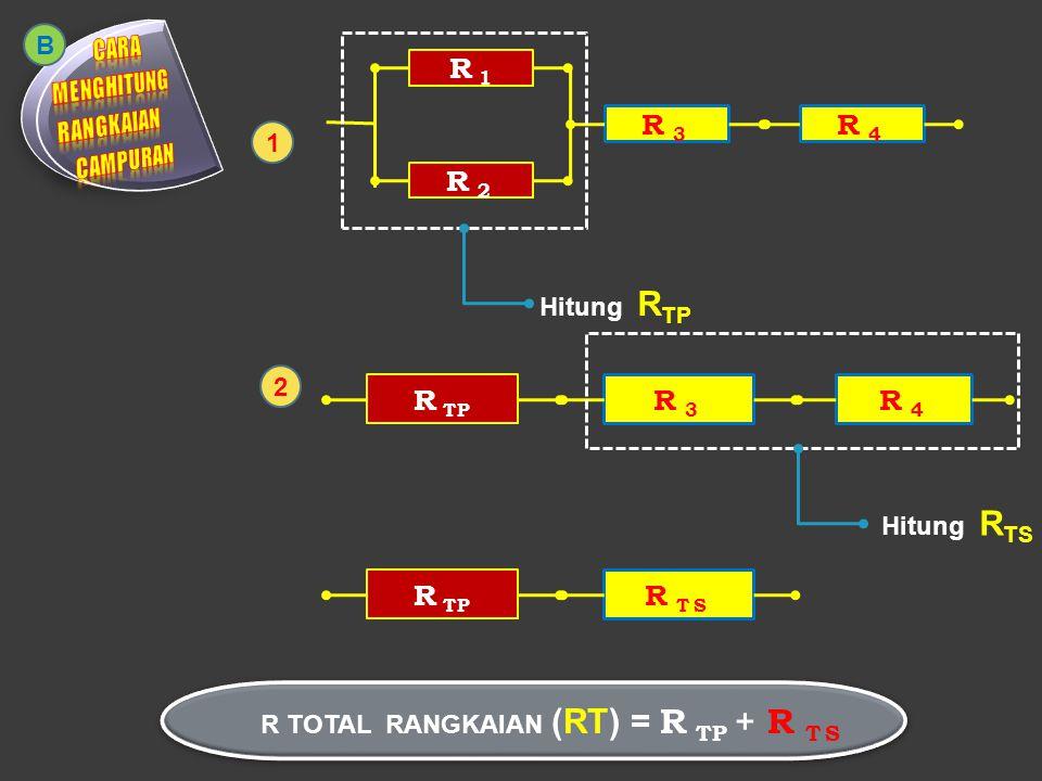 R 1 = 4ΩR 2 = 4Ω R 3 = 6Ω 2 12 R TOTAL RANGKAIAN (RT) = 2 + 12 = 16 Ω 1 2 B 1/R TP = 1/R 1 + 1/R 2 1/R TP = 1/4 + 1/4 1/R TP = 2/4 2 R TP = 4 R TP = 4 / 2 = 2Ω R 4 = 6Ω R TS = R 1 + R 2 R TS = 6 + 6 R TS = 12Ω R TP R TS 2