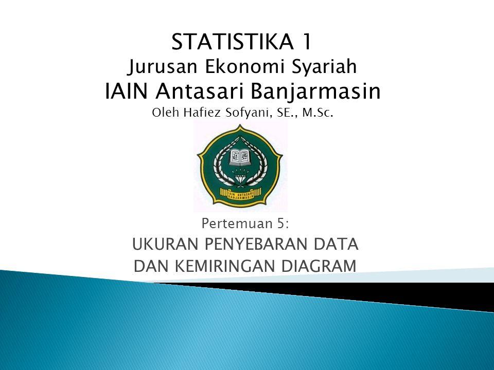 Pertemuan 5: UKURAN PENYEBARAN DATA DAN KEMIRINGAN DIAGRAM STATISTIKA 1 Jurusan Ekonomi Syariah IAIN Antasari Banjarmasin Oleh Hafiez Sofyani, SE., M.