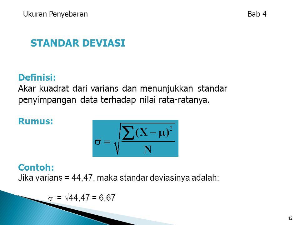 12 STANDAR DEVIASI Definisi: Akar kuadrat dari varians dan menunjukkan standar penyimpangan data terhadap nilai rata-ratanya. Rumus: Ukuran Penyebaran
