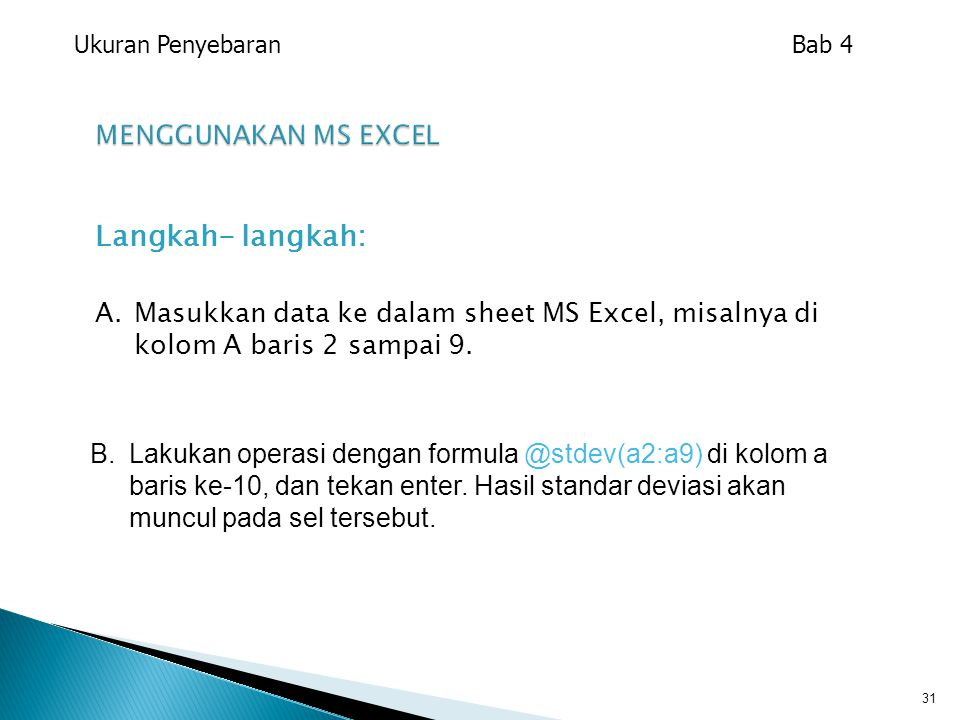 Langkah- langkah: A.Masukkan data ke dalam sheet MS Excel, misalnya di kolom A baris 2 sampai 9. 31 B. Lakukan operasi dengan formula @stdev(a2:a9) di