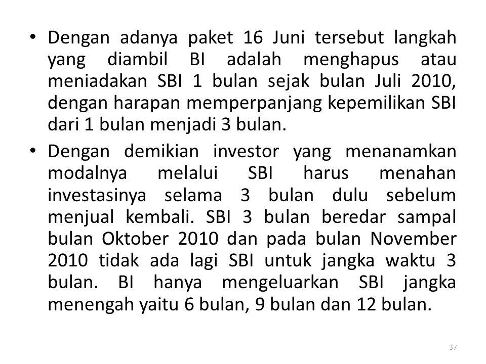 Dengan adanya paket 16 Juni tersebut langkah yang diambil BI adalah menghapus atau meniadakan SBI 1 bulan sejak bulan Juli 2010, dengan harapan memperpanjang kepemilikan SBI dari 1 bulan menjadi 3 bulan.