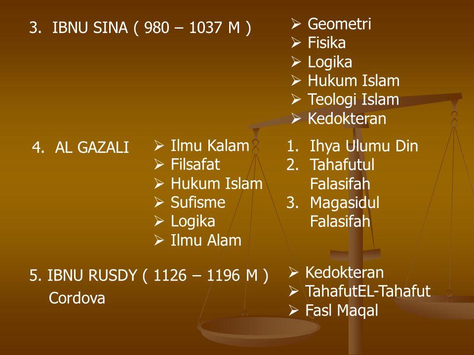 3. IBNU SINA ( 980 – 1037 M )  Geometri  Fisika  Logika  Hukum Islam  Teologi Islam  Kedokteran 5. IBNU RUSDY ( 1126 – 1196 M ) Cordova  Kedokt