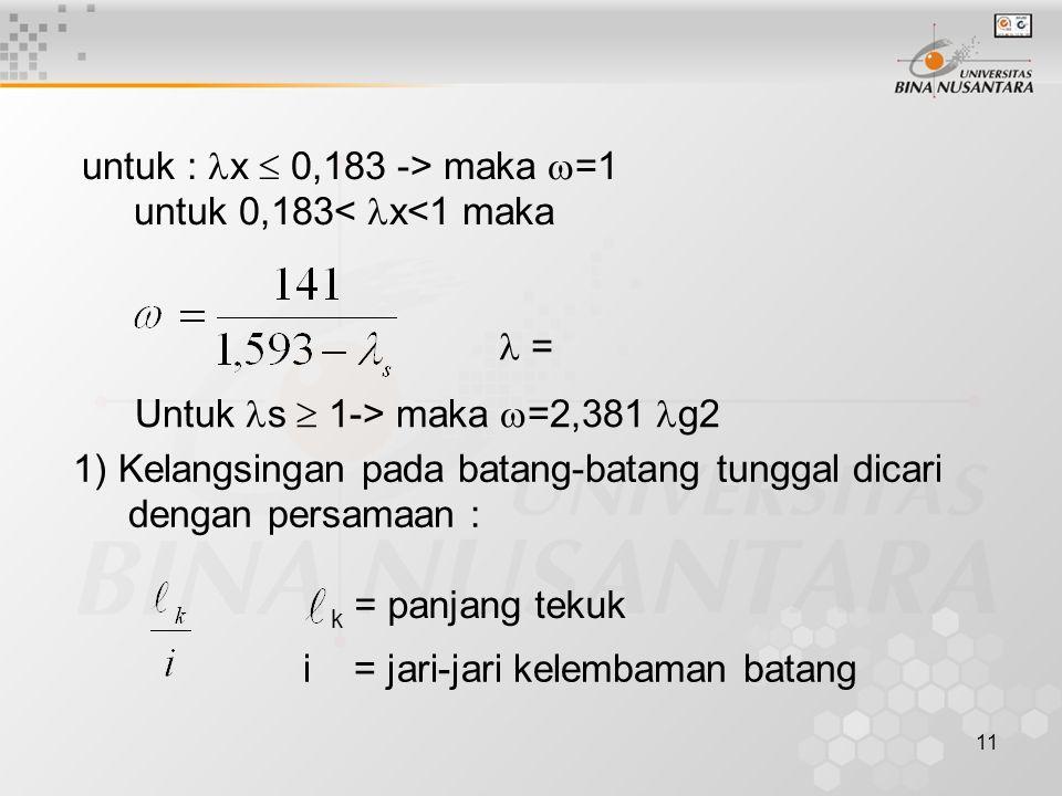 11 untuk : x  0,183 -> maka  =1 untuk 0,183< x<1 maka Untuk s  1-> maka  =2,381 g2 1) Kelangsingan pada batang-batang tunggal dicari dengan persam