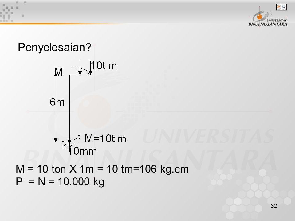 32 Penyelesaian? M = 10 ton X 1m = 10 tm=106 kg.cm P = N = 10.000 kg