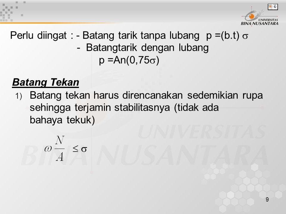 9 Perlu diingat : - Batang tarik tanpa lubang p =(b.t)  - Batangtarik dengan lubang p =An(0,75  ) Batang Tekan 1) Batang tekan harus direncanakan se