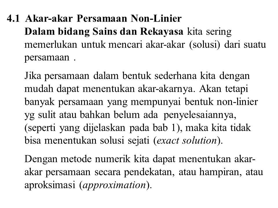 4.1 Akar-akar Persamaan Non-Linier Dalam bidang Sains dan Rekayasa kita sering memerlukan untuk mencari akar-akar (solusi) dari suatu persamaan. Jika