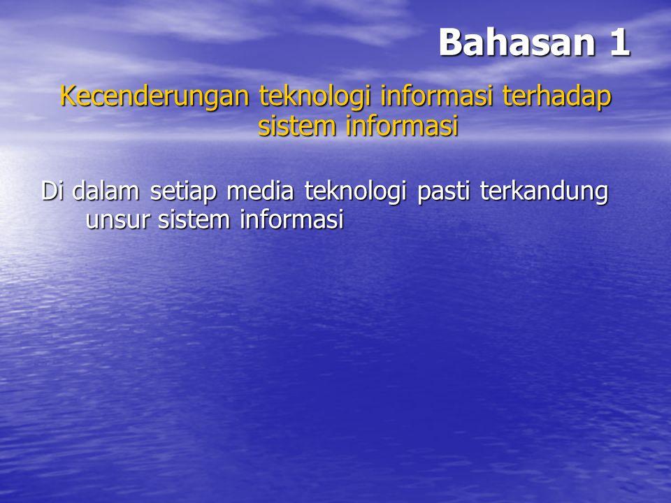 Bahasan 1 Kecenderungan teknologi informasi terhadap sistem informasi Di dalam setiap media teknologi pasti terkandung unsur sistem informasi