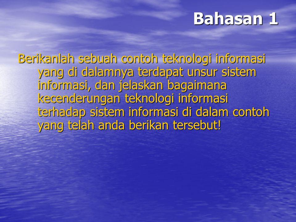 Bahasan 1 Berikanlah sebuah contoh teknologi informasi yang di dalamnya terdapat unsur sistem informasi, dan jelaskan bagaimana kecenderungan teknolog