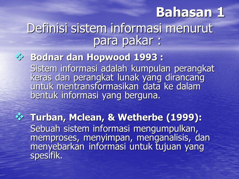 Bahasan 1 Definisi sistem informasi menurut para pakar :  Alter (1992) : Sistem informasi adalah kombinasi antara prosedur kerja, informasi, orang, dan teknologi informasi yang diorganisasikan untuk mencapai tujuan dalam sebuah organisasi.