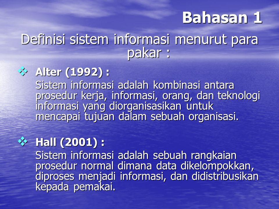 Bahasan 1 Definisi sistem informasi menurut para pakar :  Alter (1992) : Sistem informasi adalah kombinasi antara prosedur kerja, informasi, orang, d