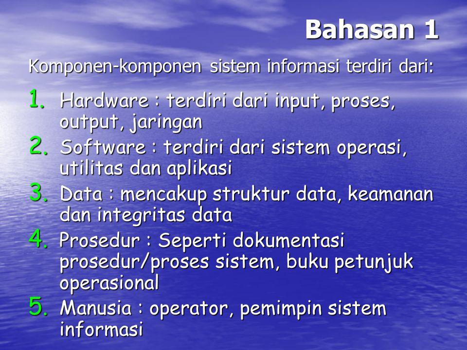 Bahasan 1 Komponen-komponen sistem informasi terdiri dari: 1. Hardware : terdiri dari input, proses, output, jaringan 2. Software : terdiri dari siste