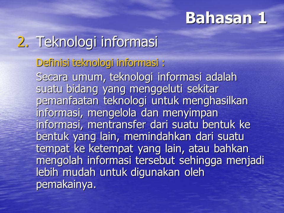 Bahasan 1 2.T eknologi informasi Definisi teknologi informasi : Secara umum, teknologi informasi adalah suatu bidang yang menggeluti sekitar pemanfaat