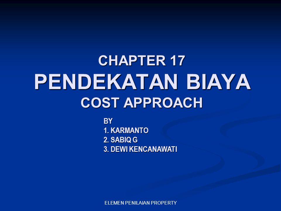 ELEMEN PENILAIAN PROPERTY CHAPTER 17 PENDEKATAN BIAYA COST APPROACH BY 1. KARMANTO 2. SABIQ G 3. DEWI KENCANAWATI