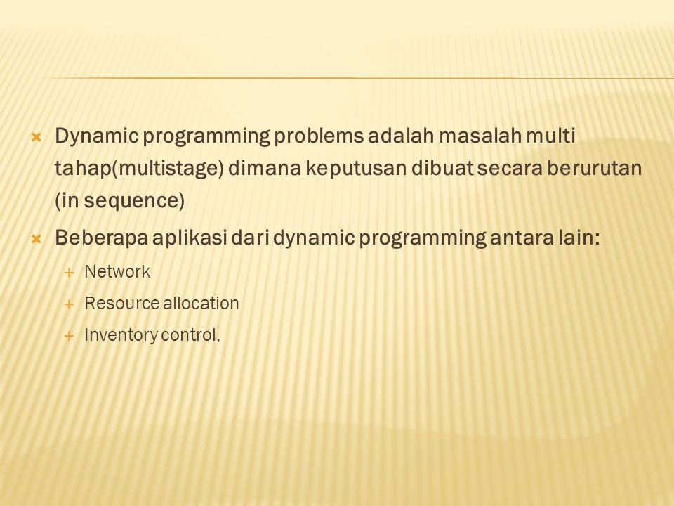  Dynamic programming problems adalah masalah multi tahap(multistage) dimana keputusan dibuat secara berurutan (in sequence)  Beberapa aplikasi dari dynamic programming antara lain:  Network  Resource allocation  Inventory control,