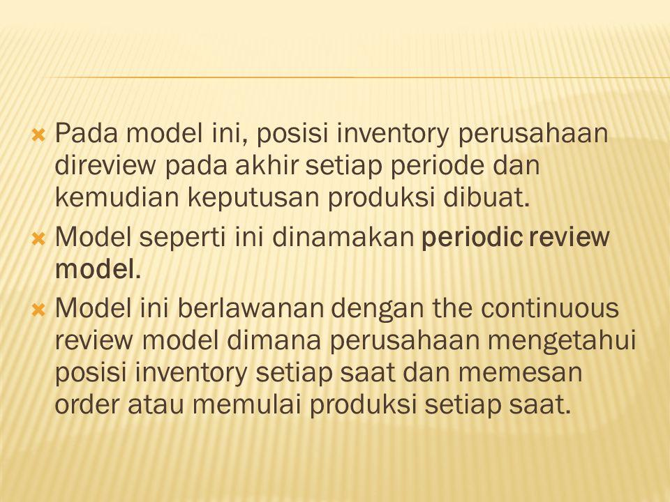  Pada model ini, posisi inventory perusahaan direview pada akhir setiap periode dan kemudian keputusan produksi dibuat.