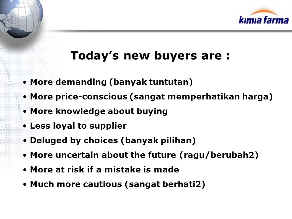 Today's new buyers are : More demanding (banyak tuntutan) More price-conscious (sangat memperhatikan harga) More knowledge about buying Less loyal to supplier Deluged by choices (banyak pilihan) More uncertain about the future (ragu/berubah2) More at risk if a mistake is made Much more cautious (sangat berhati2)