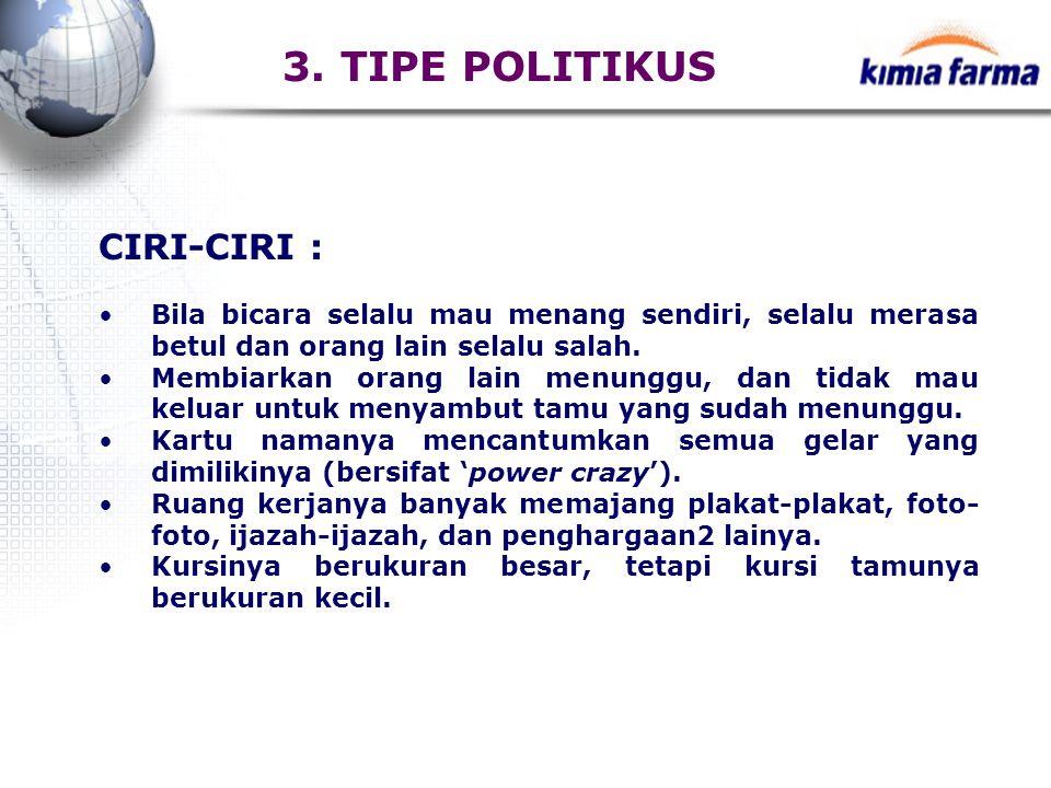 3. TIPE POLITIKUS CIRI-CIRI : Bila bicara selalu mau menang sendiri, selalu merasa betul dan orang lain selalu salah. Membiarkan orang lain menunggu,