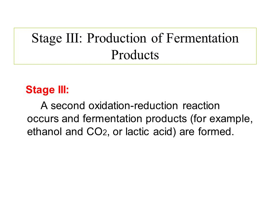 Stage III: A second oxidation-reduction reaction occurs and fermentation products (for example, ethanol and CO 2, or lactic acid) are formed. Stage II