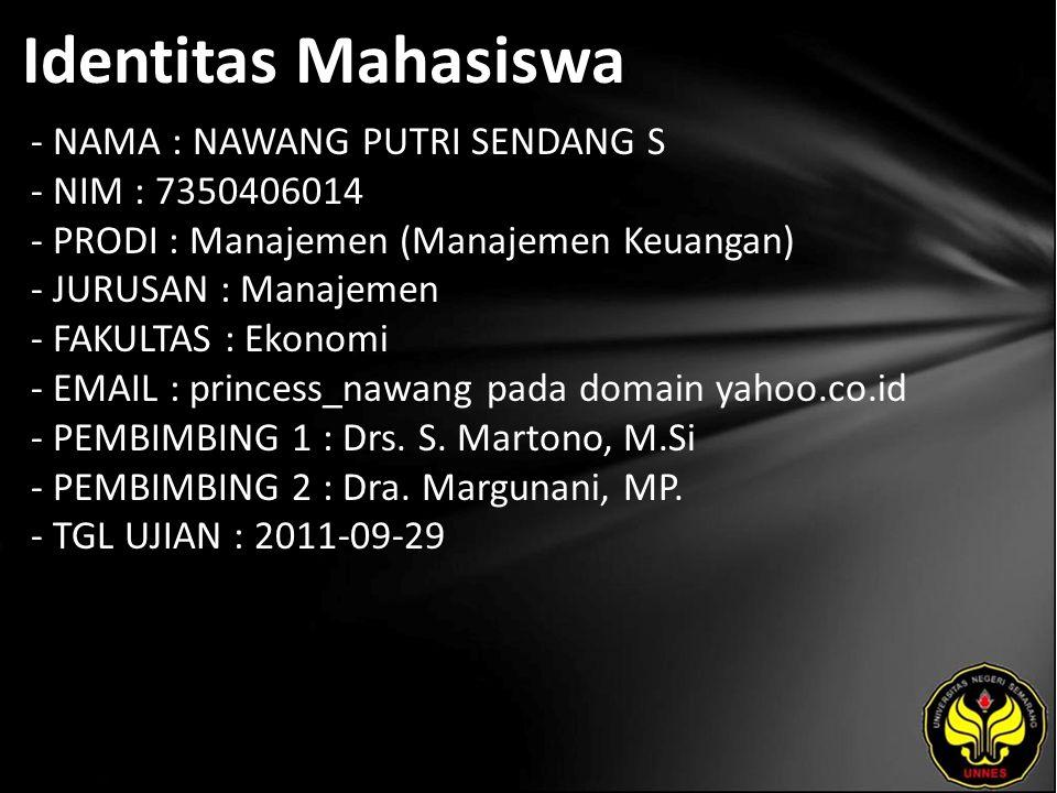 Identitas Mahasiswa - NAMA : NAWANG PUTRI SENDANG S - NIM : 7350406014 - PRODI : Manajemen (Manajemen Keuangan) - JURUSAN : Manajemen - FAKULTAS : Ekonomi - EMAIL : princess_nawang pada domain yahoo.co.id - PEMBIMBING 1 : Drs.