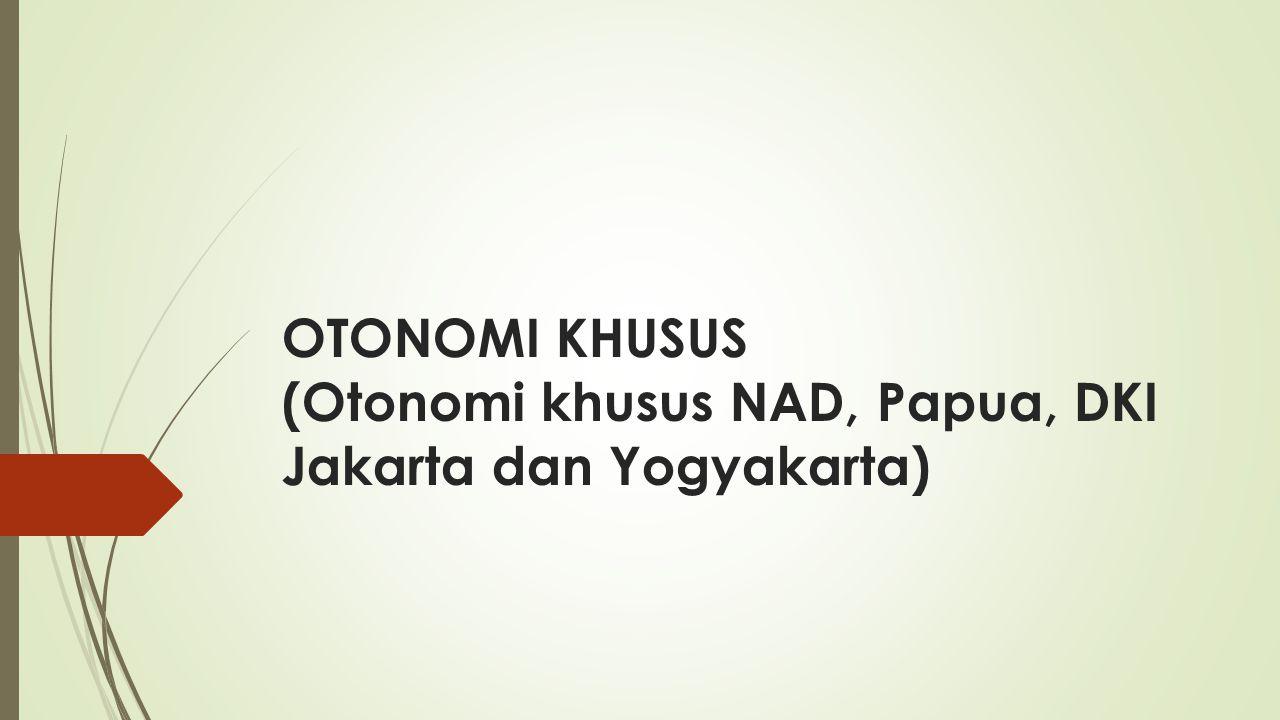 OTONOMI KHUSUS (Otonomi khusus NAD, Papua, DKI Jakarta dan Yogyakarta)