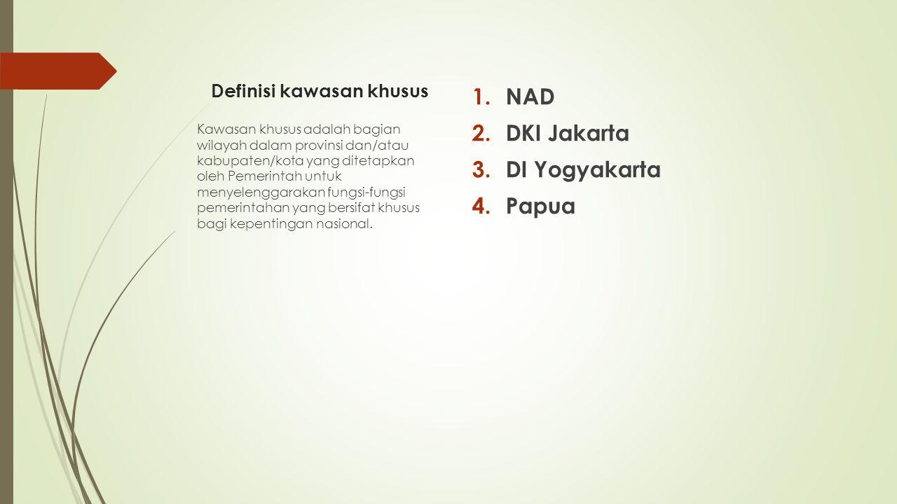 Definisi kawasan khusus 1.NAD 2.DKI Jakarta 3.DI Yogyakarta 4.Papua Kawasan khusus adalah bagian wilayah dalam provinsi dan/atau kabupaten/kota yang d