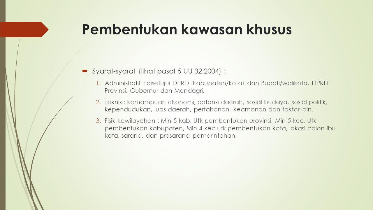 Pembentukan kawasan khusus  Syarat-syarat (lihat pasal 5 UU 32.2004) : 1.Administratif : disetujui DPRD (kabupaten/kota) dan Bupati/walikota, DPRD Pr