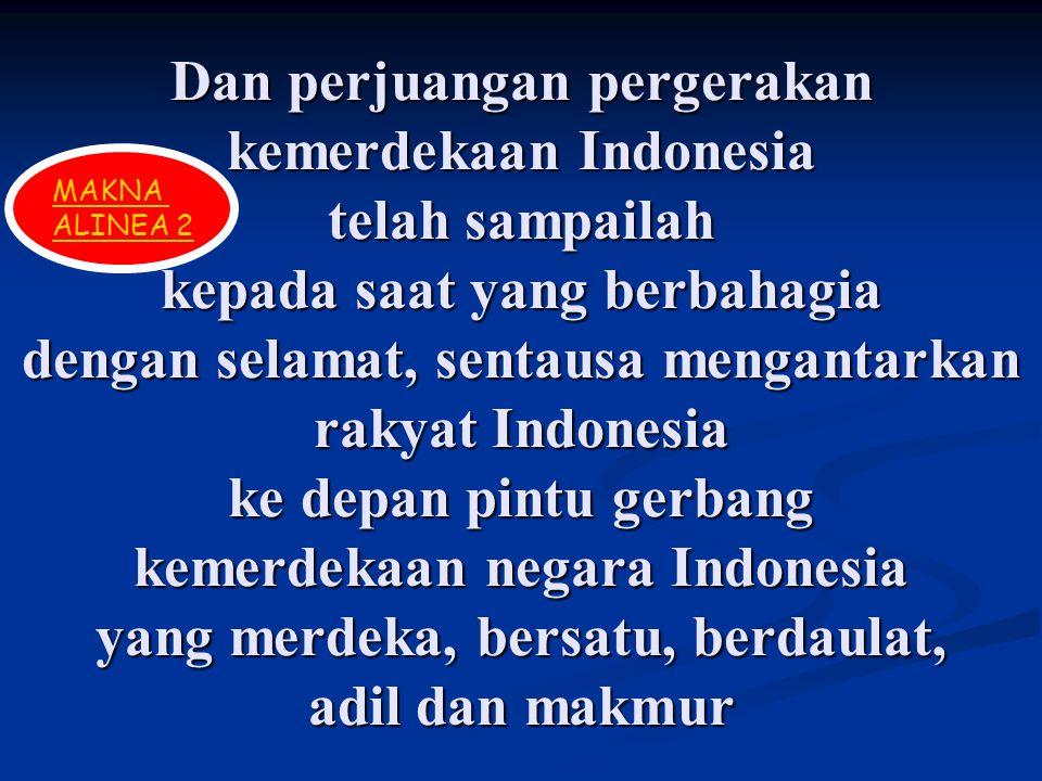 Dan perjuangan pergerakan kemerdekaan Indonesia telah sampailah kepada saat yang berbahagia dengan selamat, sentausa mengantarkan rakyat Indonesia ke