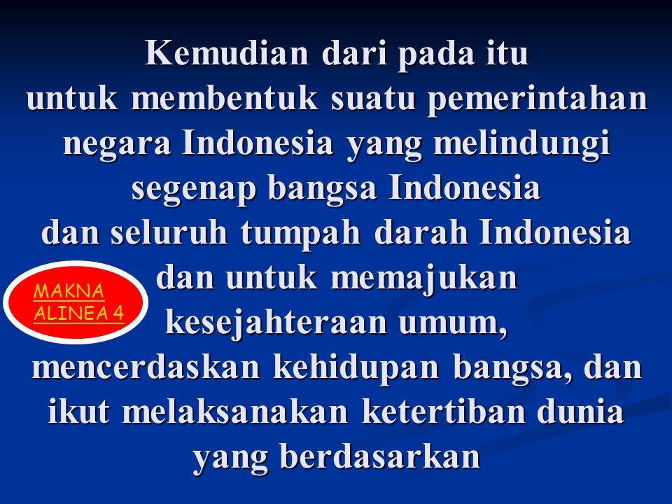 Kemudian dari pada itu untuk membentuk suatu pemerintahan negara Indonesia yang melindungi segenap bangsa Indonesia dan seluruh tumpah darah Indonesia
