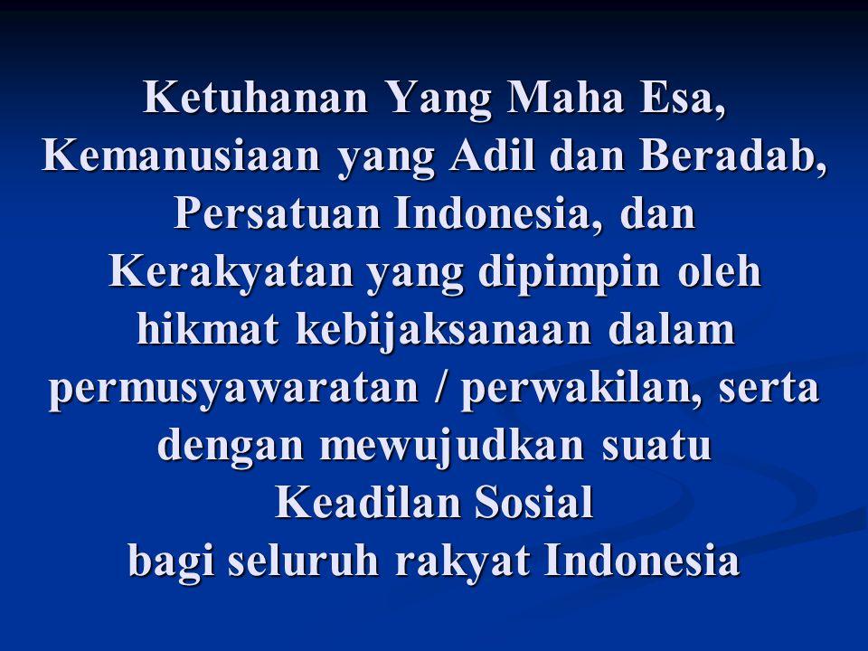 Ketuhanan Yang Maha Esa, Kemanusiaan yang Adil dan Beradab, Persatuan Indonesia, dan Kerakyatan yang dipimpin oleh hikmat kebijaksanaan dalam permusya