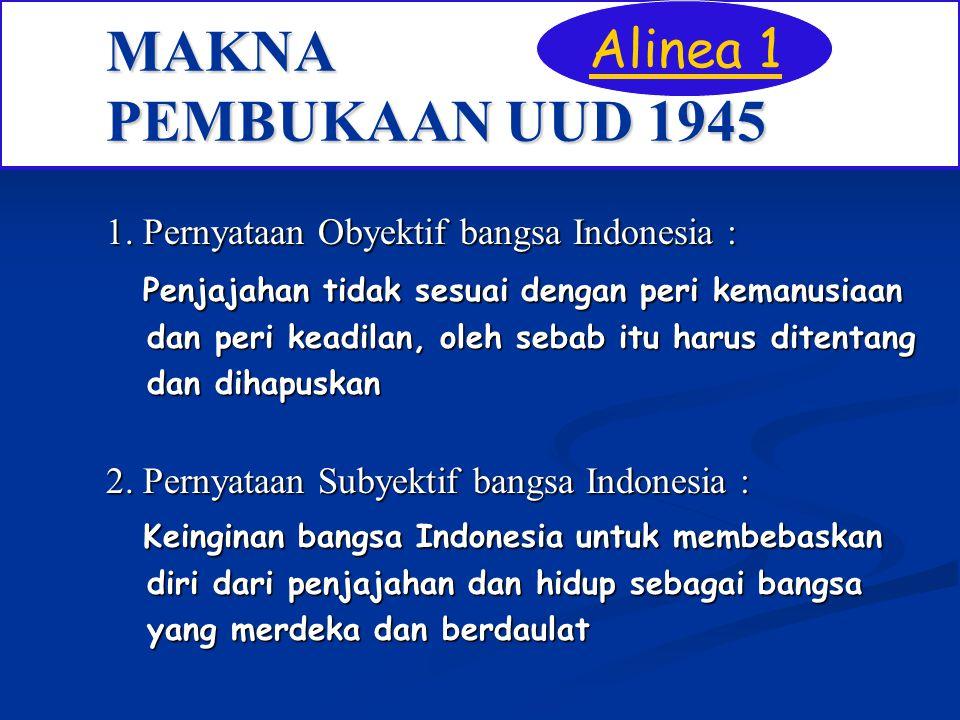 MAKNA PEMBUKAAN UUD 1945 1. Pernyataan Obyektif bangsa Indonesia : Penjajahan tidak sesuai dengan peri kemanusiaan Penjajahan tidak sesuai dengan peri