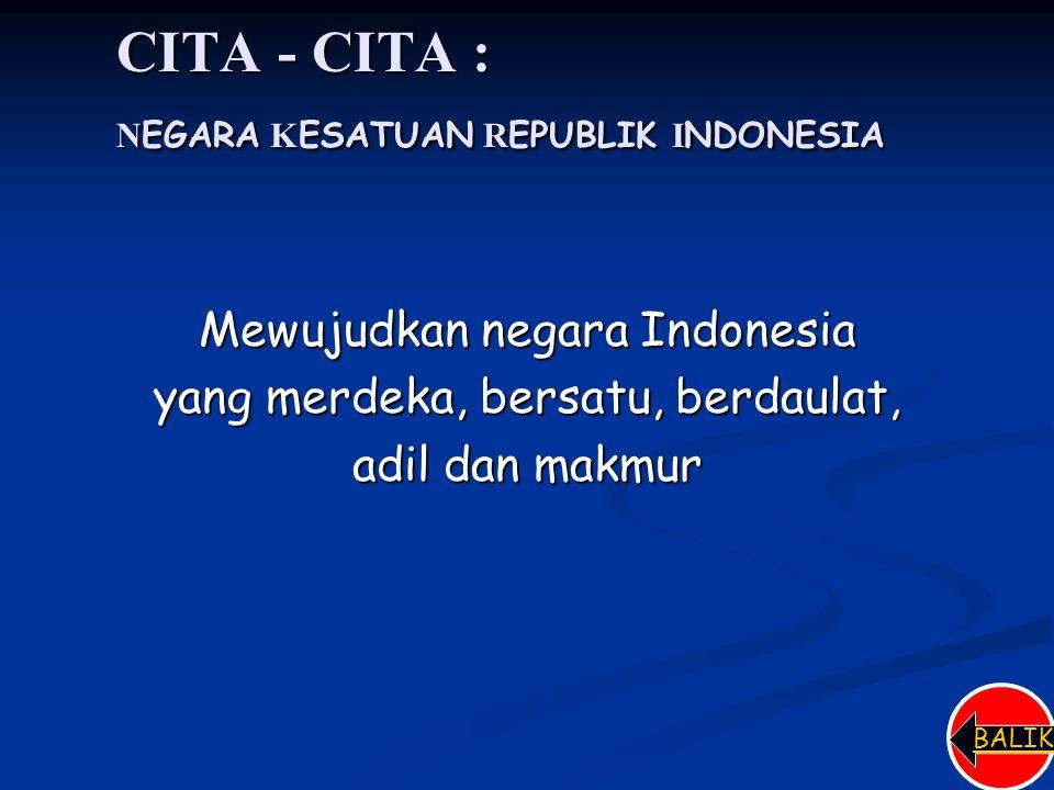CITA - CITA : N EGARA K ESATUAN R EPUBLIK I NDONESIA Mewujudkan negara Indonesia yang merdeka, bersatu, berdaulat, adil dan makmur BALIK