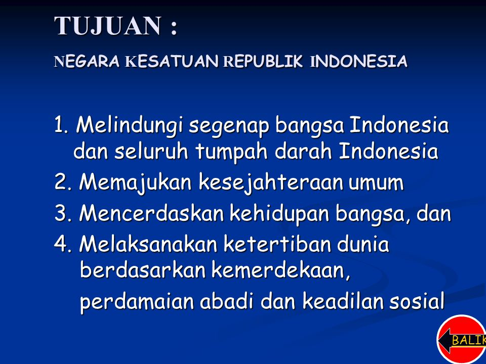 TUJUAN : N EGARA K ESATUAN R EPUBLIK I NDONESIA 1. Melindungi segenap bangsa Indonesia dan seluruh tumpah darah Indonesia 2. Memajukan kesejahteraan u