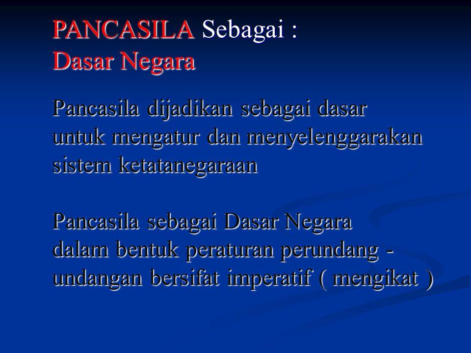PANCASILA Sebagai : Dasar Negara Pancasila dijadikan sebagai dasar untuk mengatur dan menyelenggarakan sistem ketatanegaraan Pancasila sebagai Dasar N