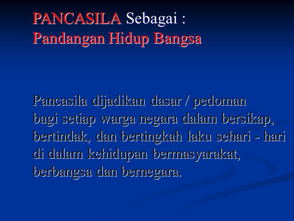 PANCASILA Sebagai : Pandangan Hidup Bangsa Pancasila dijadikan dasar / pedoman bagi setiap warga negara dalam bersikap, bertindak, dan bertingkah laku