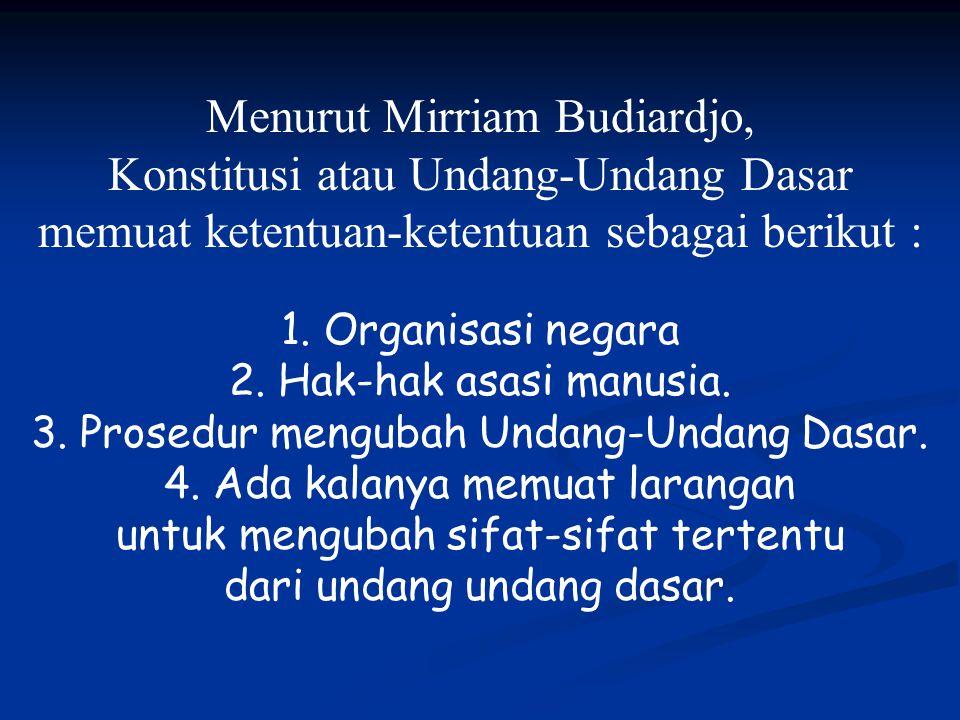 Menurut Mirriam Budiardjo, Konstitusi atau Undang-Undang Dasar memuat ketentuan-ketentuan sebagai berikut : 1. Organisasi negara 2. Hak-hak asasi manu
