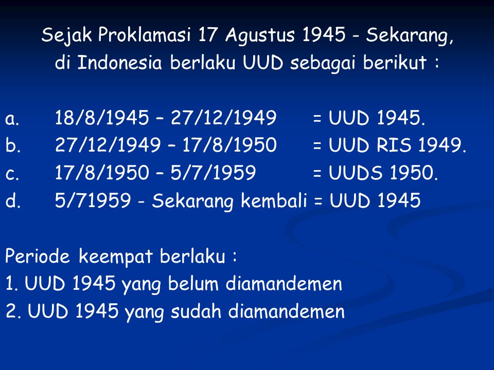 Sejak Proklamasi 17 Agustus 1945 - Sekarang, di Indonesia berlaku UUD sebagai berikut : a.18/8/1945 – 27/12/1949 = UUD 1945. b.27/12/1949 – 17/8/1950