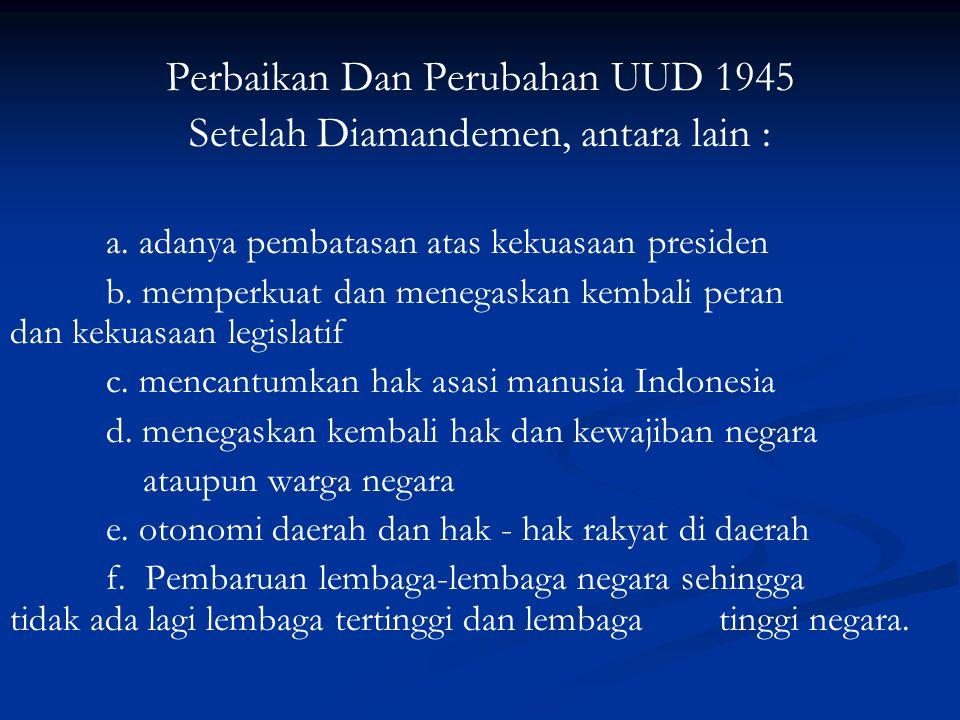 Perbaikan Dan Perubahan UUD 1945 Setelah Diamandemen, antara lain : a. adanya pembatasan atas kekuasaan presiden b. memperkuat dan menegaskan kembali