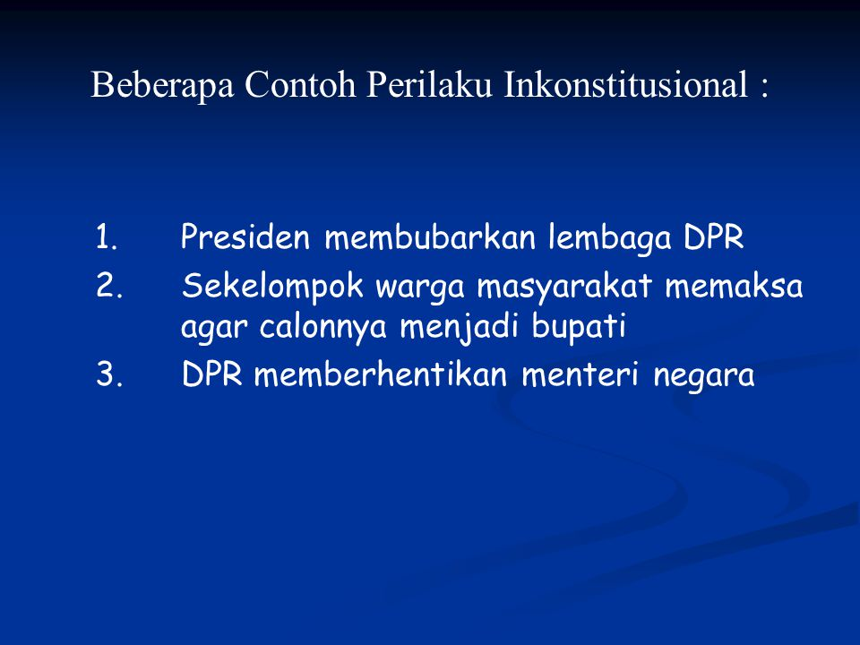 Beberapa Contoh Perilaku Inkonstitusional : 1.Presiden membubarkan lembaga DPR 2.Sekelompok warga masyarakat memaksa agar calonnya menjadi bupati 3.DP
