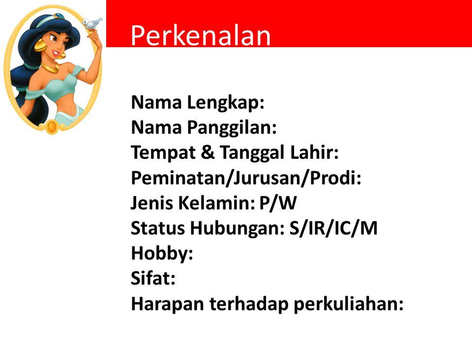 Perkenalan Nama Lengkap: Nama Panggilan: Tempat & Tanggal Lahir: Peminatan/Jurusan/Prodi: Jenis Kelamin: P/W Status Hubungan: S/IR/IC/M Hobby: Sifat: