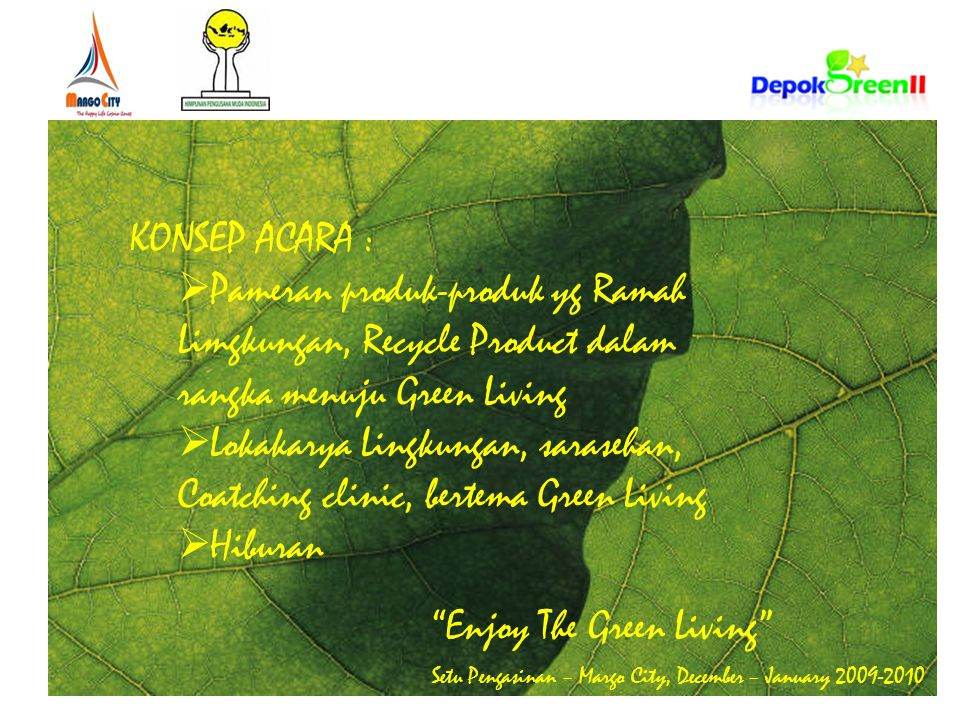 Enjoy The Green Living Setu Pengasinan – Margo City, December – January 2009-2010 KONSEP ACARA :  Pameran produk-produk yg Ramah Limgkungan, Recycle Product dalam rangka menuju Green Living  Lokakarya Lingkungan, sarasehan, Coatching clinic, bertema Green Living  Hiburan