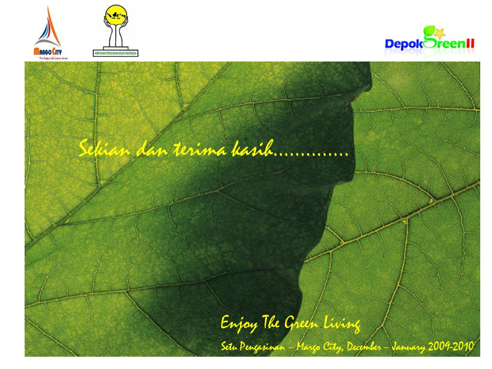 Enjoy The Green Living Setu Pengasinan – Margo City, December – January 2009-2010 Sekian dan terima kasih…………..