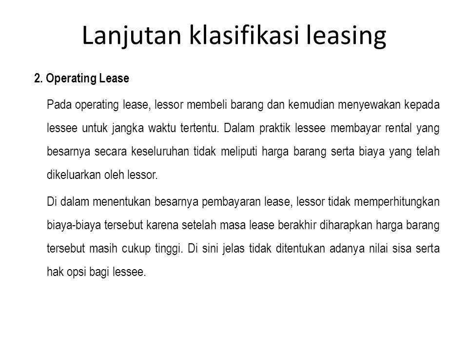 Lanjutan klasifikasi leasing 2. Operating Lease Pada operating lease, lessor membeli barang dan kemudian menyewakan kepada lessee untuk jangka waktu t